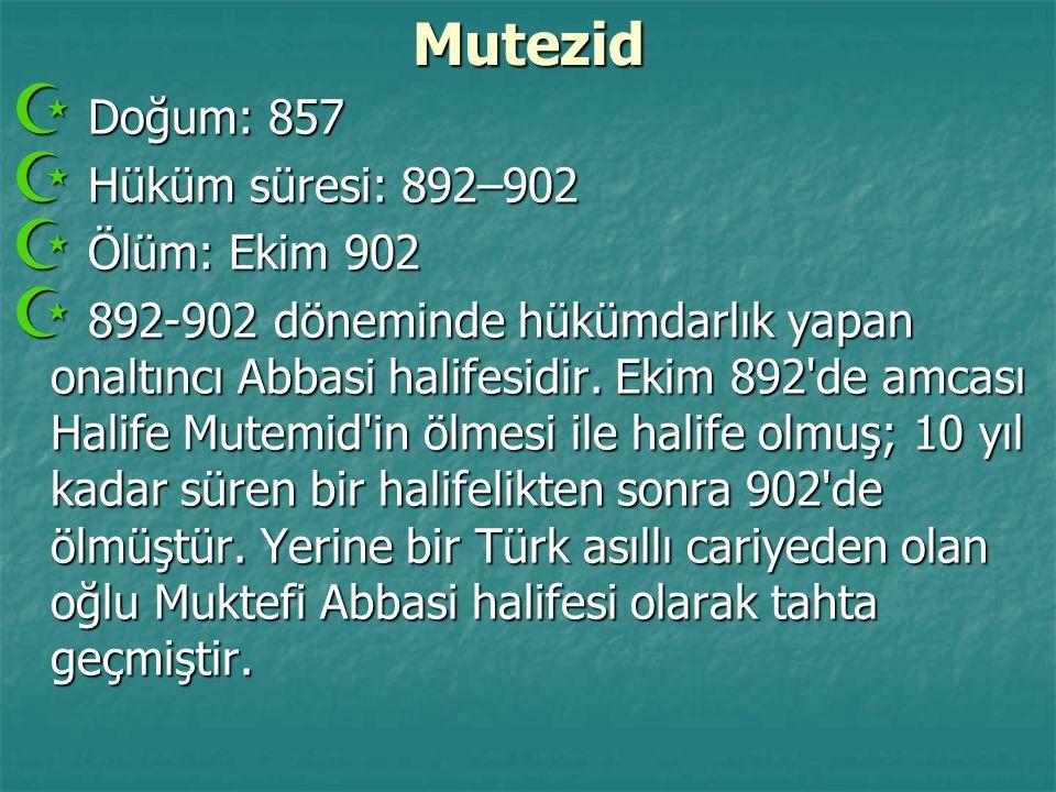 Mutezid  Doğum: 857  Hüküm süresi: 892–902  Ölüm: Ekim 902  892-902 döneminde hükümdarlık yapan onaltıncı Abbasi halifesidir. Ekim 892'de amcası H