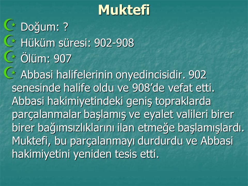 Muktefi  Doğum: ?  Hüküm süresi: 902-908  Ölüm: 907  Abbasi halifelerinin onyedincisidir. 902 senesinde halife oldu ve 908'de vefat etti. Abbasi h
