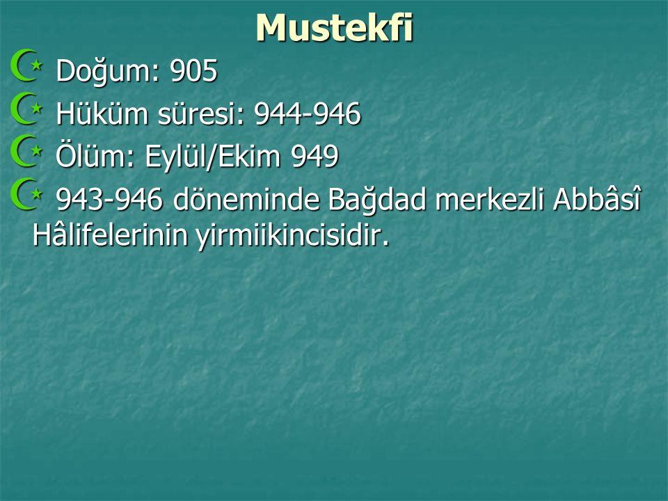 Mustekfi  Doğum: 905  Hüküm süresi: 944-946  Ölüm: Eylül/Ekim 949  943-946 döneminde Bağdad merkezli Abbâsî Hâlifelerinin yirmiikincisidir.