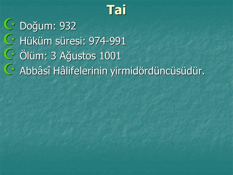 Tai  Doğum: 932  Hüküm süresi: 974-991  Ölüm: 3 Ağustos 1001  Abbâsî Hâlifelerinin yirmidördüncüsüdür.