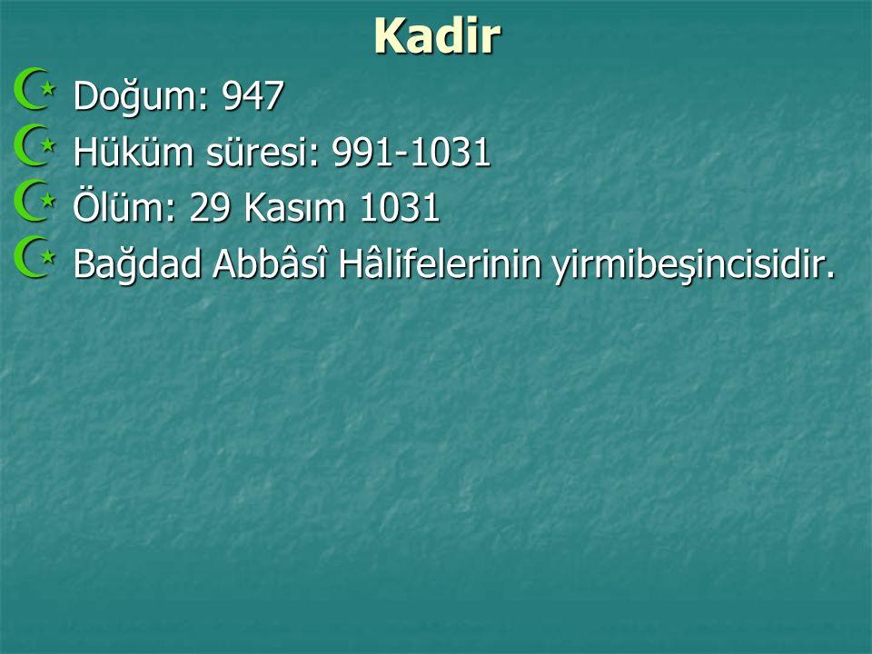 Kadir  Doğum: 947  Hüküm süresi: 991-1031  Ölüm: 29 Kasım 1031  Bağdad Abbâsî Hâlifelerinin yirmibeşincisidir.