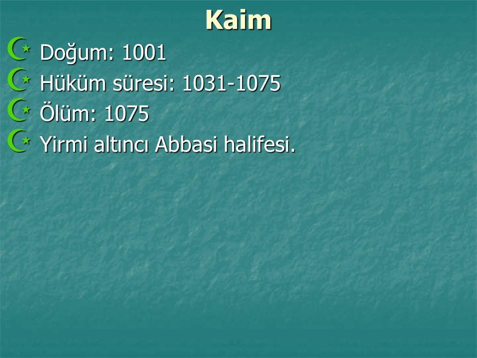 Kaim  Doğum: 1001  Hüküm süresi: 1031-1075  Ölüm: 1075  Yirmi altıncı Abbasi halifesi.