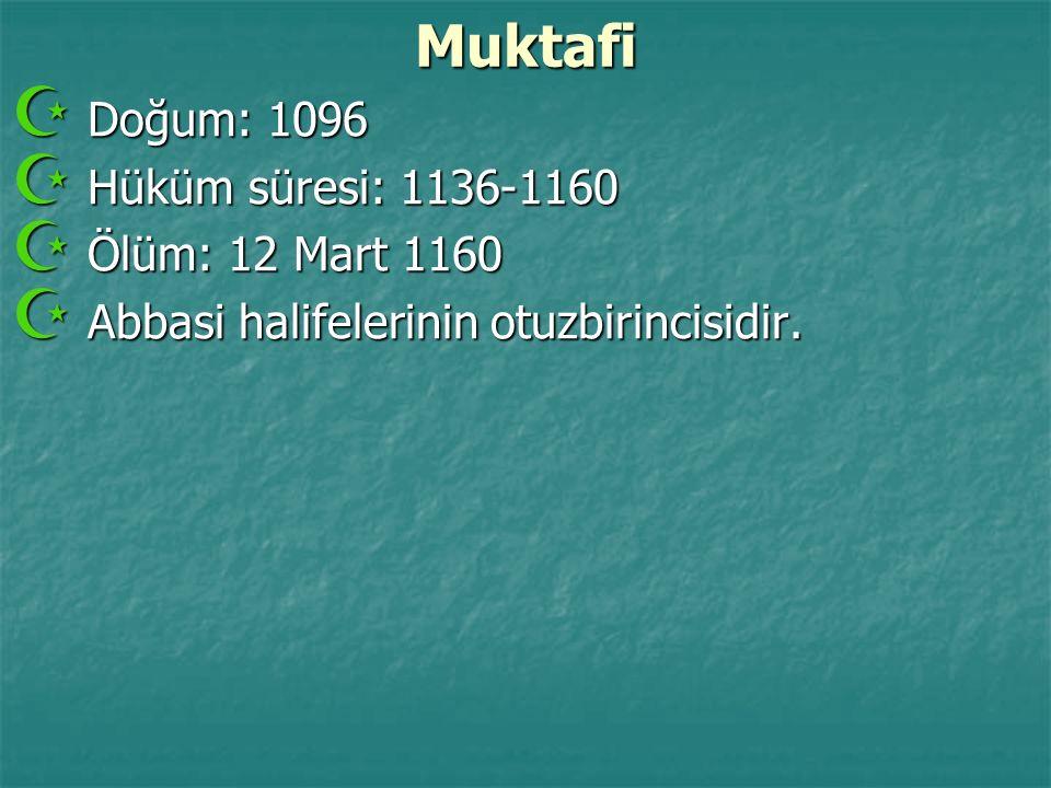Muktafi  Doğum: 1096  Hüküm süresi: 1136-1160  Ölüm: 12 Mart 1160  Abbasi halifelerinin otuzbirincisidir.