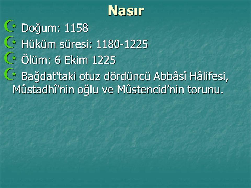 Nasır  Doğum: 1158  Hüküm süresi: 1180-1225  Ölüm: 6 Ekim 1225  Bağdat'taki otuz dördüncü Abbâsî Hâlifesi, Mûstadhî'nin oğlu ve Mûstencid'nin toru