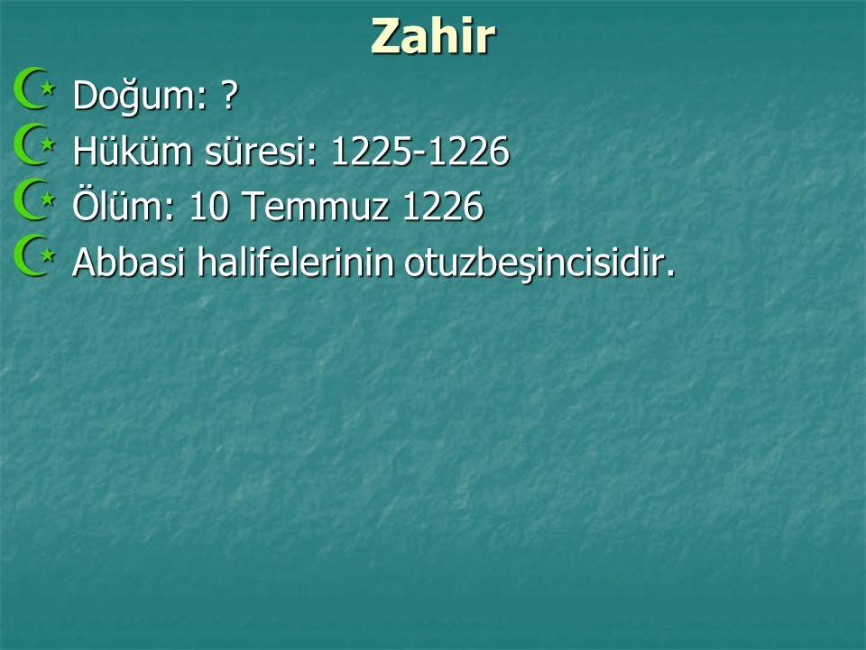 Zahir  Doğum: ?  Hüküm süresi: 1225-1226  Ölüm: 10 Temmuz 1226  Abbasi halifelerinin otuzbeşincisidir.