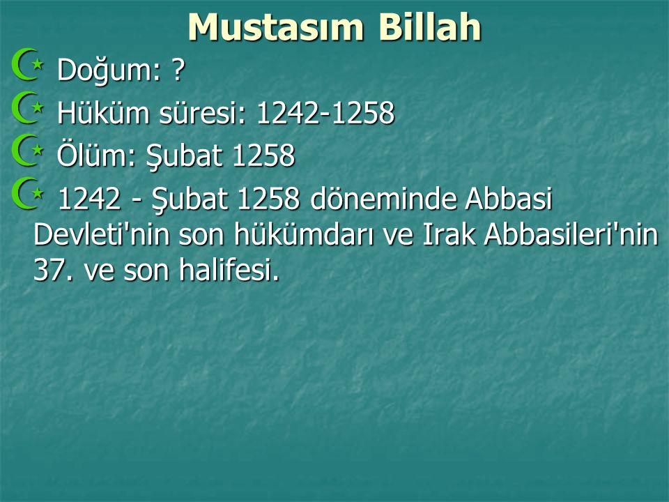 Mustasım Billah  Doğum: ?  Hüküm süresi: 1242-1258  Ölüm: Şubat 1258  1242 - Şubat 1258 döneminde Abbasi Devleti'nin son hükümdarı ve Irak Abbasil