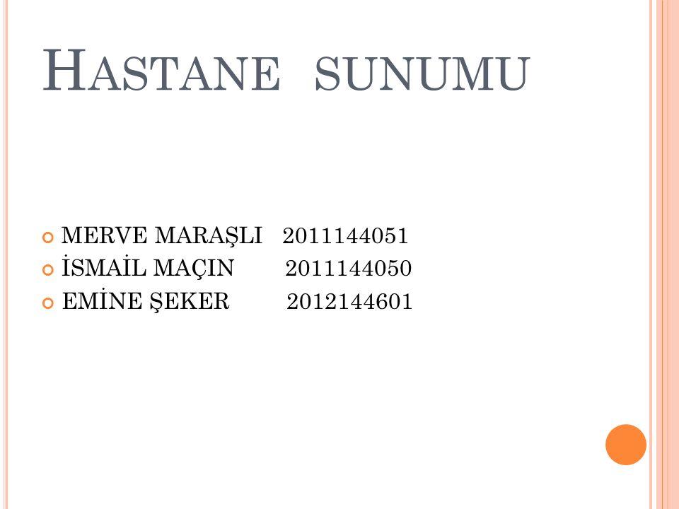 H ASTANE SUNUMU MERVE MARAŞLI 2011144051 İSMAİL MAÇIN 2011144050 EMİNE ŞEKER 2012144601