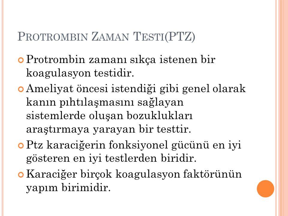 P ROTROMBIN Z AMAN T ESTI (PTZ) Protrombin zamanı sıkça istenen bir koagulasyon testidir. Ameliyat öncesi istendiği gibi genel olarak kanın pıhtılaşma