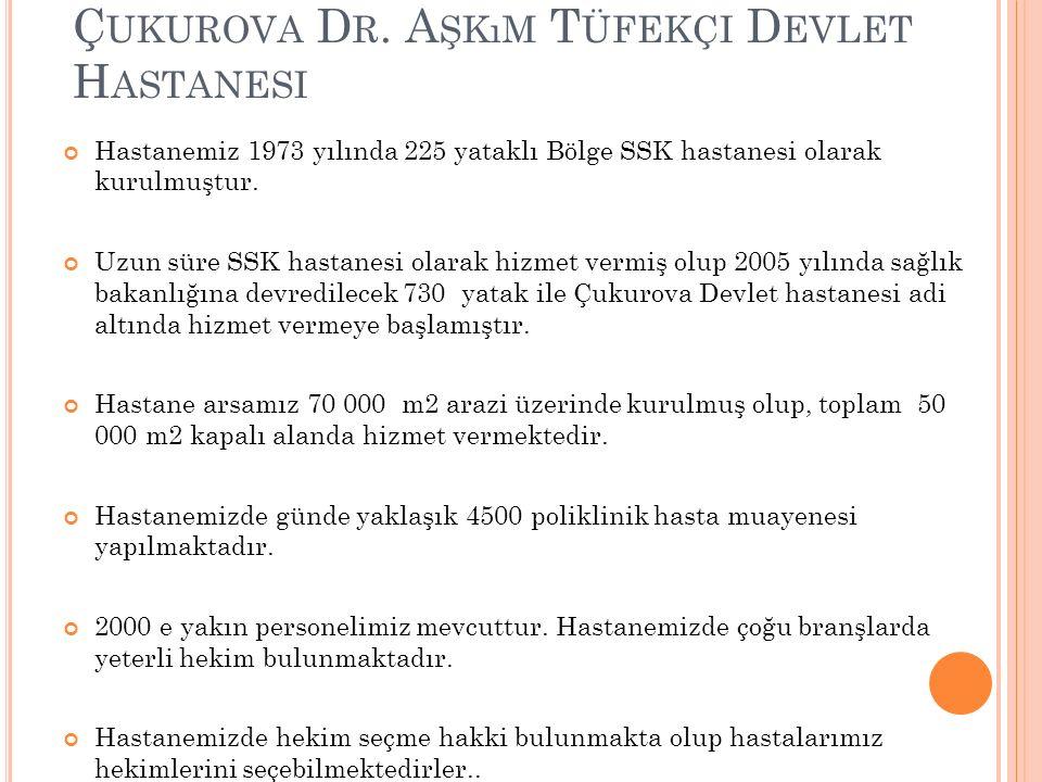 Ç UKUROVA D R. A ŞKıM T ÜFEKÇI D EVLET H ASTANESI Hastanemiz 1973 yılında 225 yataklı Bölge SSK hastanesi olarak kurulmuştur. Uzun süre SSK hastanesi