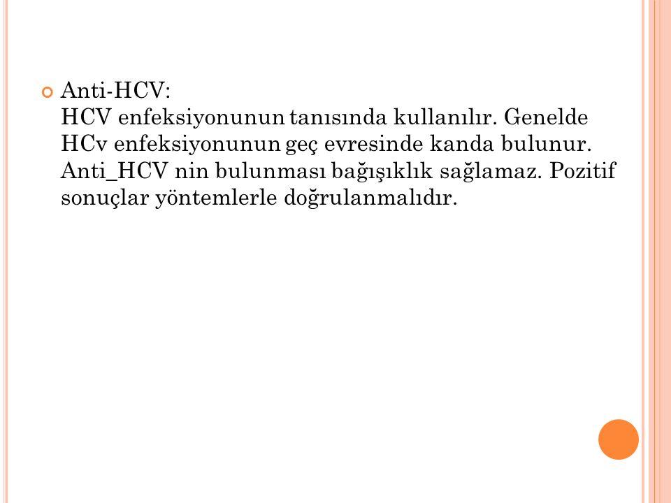 Anti-HCV: HCV enfeksiyonunun tanısında kullanılır. Genelde HCv enfeksiyonunun geç evresinde kanda bulunur. Anti_HCV nin bulunması bağışıklık sağlamaz.