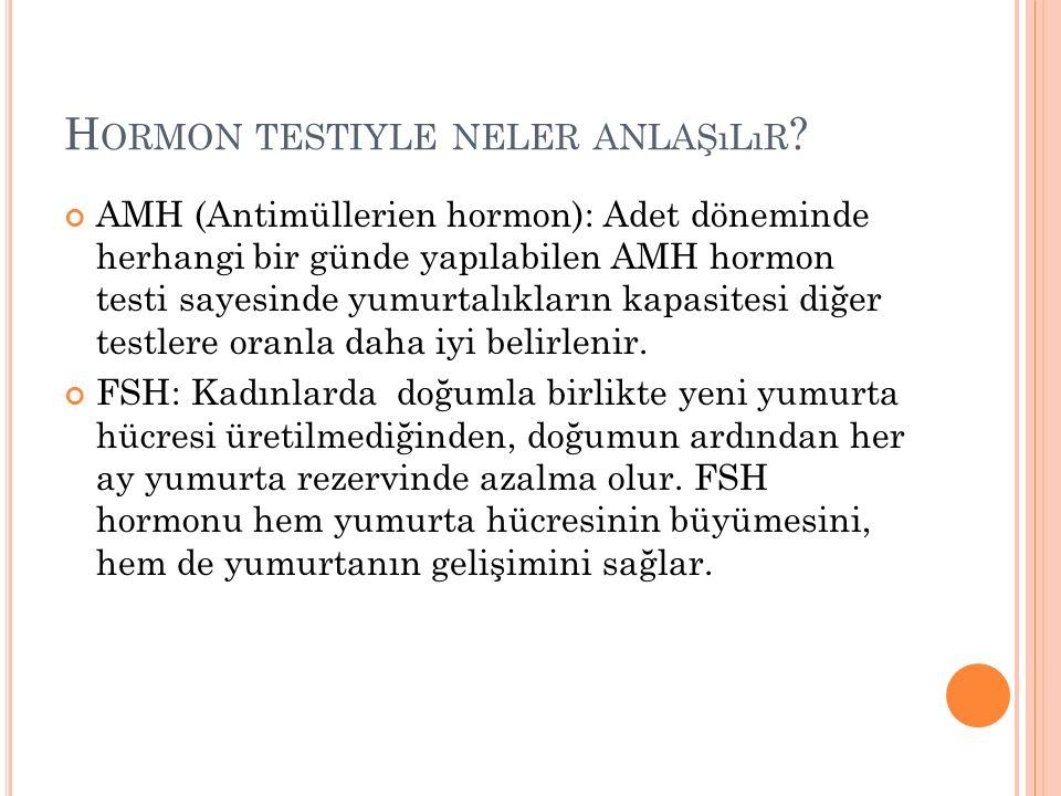 H ORMON TESTIYLE NELER ANLAŞıLıR ? AMH (Antimüllerien hormon): Adet döneminde herhangi bir günde yapılabilen AMH hormon testi sayesinde yumurtalıkları