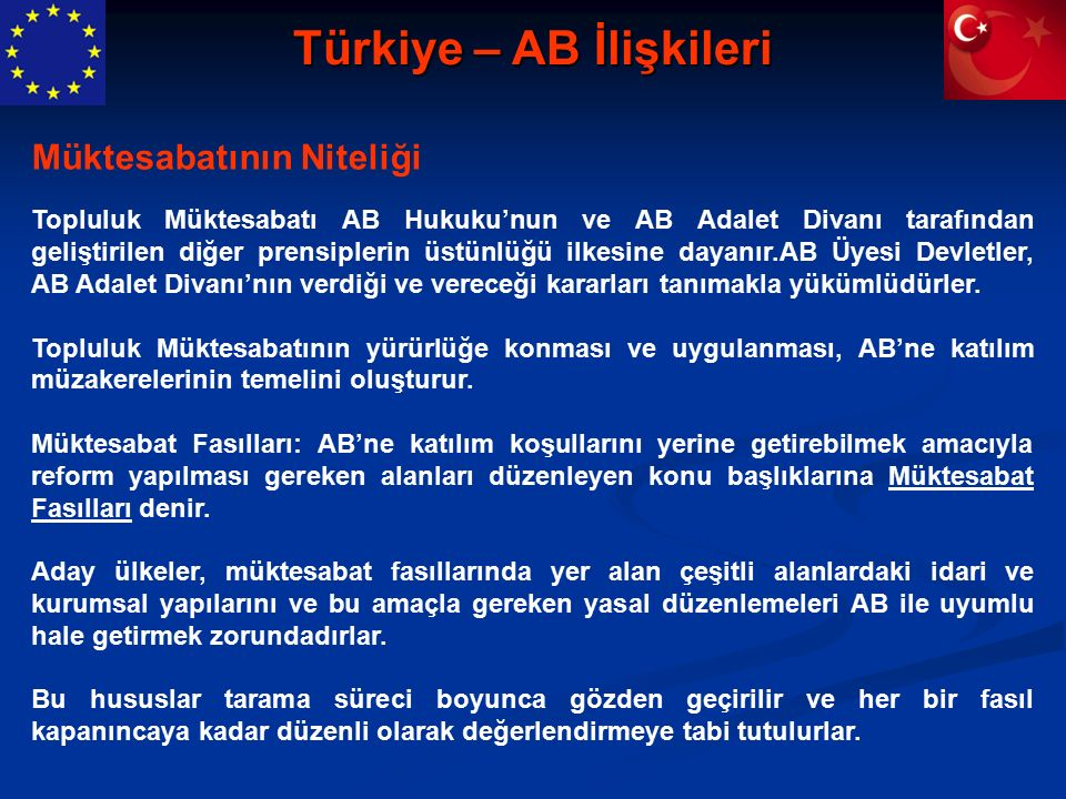 Türkiye – AB İlişkileri Topluluk Müktesabatı AB Hukuku'nun ve AB Adalet Divanı tarafından geliştirilen diğer prensiplerin üstünlüğü ilkesine dayanır.AB Üyesi Devletler, AB Adalet Divanı'nın verdiği ve vereceği kararları tanımakla yükümlüdürler.