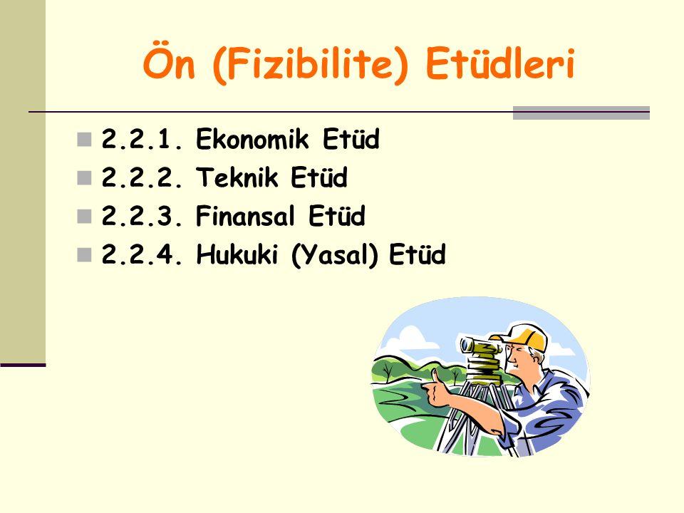 Ön (Fizibilite) Etüdleri 2.2.1. Ekonomik Etüd 2.2.2. Teknik Etüd 2.2.3. Finansal Etüd 2.2.4. Hukuki (Yasal) Etüd