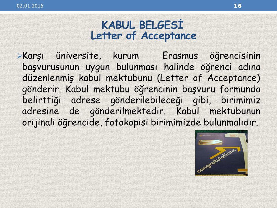 KABUL BELGESİ Letter of Acceptance  Karşı üniversite, kurum Erasmus öğrencisinin başvurusunun uygun bulunması halinde öğrenci adına düzenlenmiş kabul mektubunu (Letter of Acceptance) gönderir.