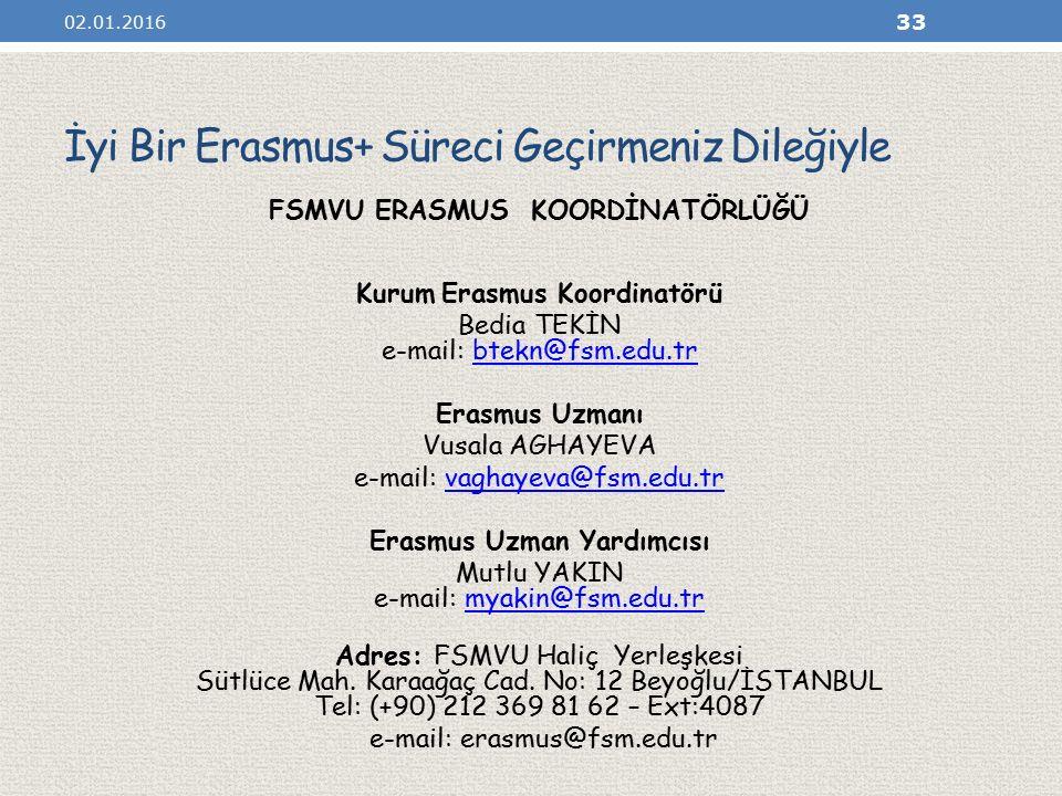 İyi Bir Erasmus+ Süreci Geçirmeniz Dileğiyle FSMVU ERASMUS KOORDİNATÖRLÜĞÜ Kurum Erasmus Koordinatörü Bedia TEKİN e-mail: btekn@fsm.edu.trbtekn@fsm.edu.tr Erasmus Uzmanı Vusala AGHAYEVA e-mail: vaghayeva@fsm.edu.trvaghayeva@fsm.edu.tr Erasmus Uzman Yardımcısı Mutlu YAKIN e-mail: myakin@fsm.edu.trmyakin@fsm.edu.tr Adres: FSMVU Haliç Yerleşkesi Sütlüce Mah.