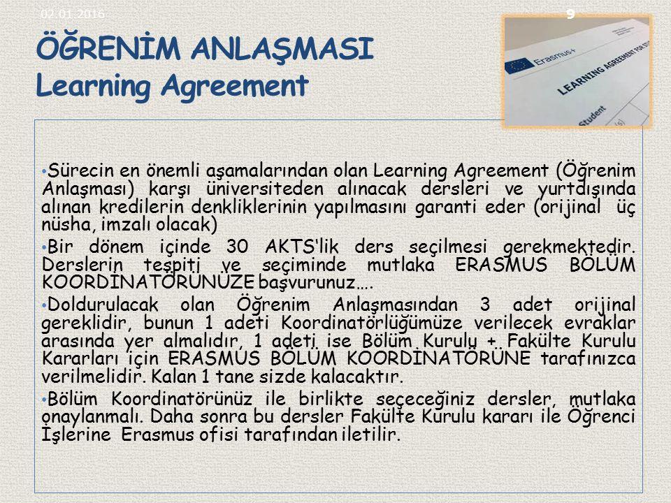 ÖĞRENİM ANLAŞMASI Learning Agreement Sürecin en önemli aşamalarından olan Learning Agreement (Öğrenim Anlaşması) karşı üniversiteden alınacak dersleri ve yurtdışında alınan kredilerin denkliklerinin yapılmasını garanti eder (orijinal üç nüsha, imzalı olacak) Bir dönem içinde 30 AKTS'lik ders seçilmesi gerekmektedir.