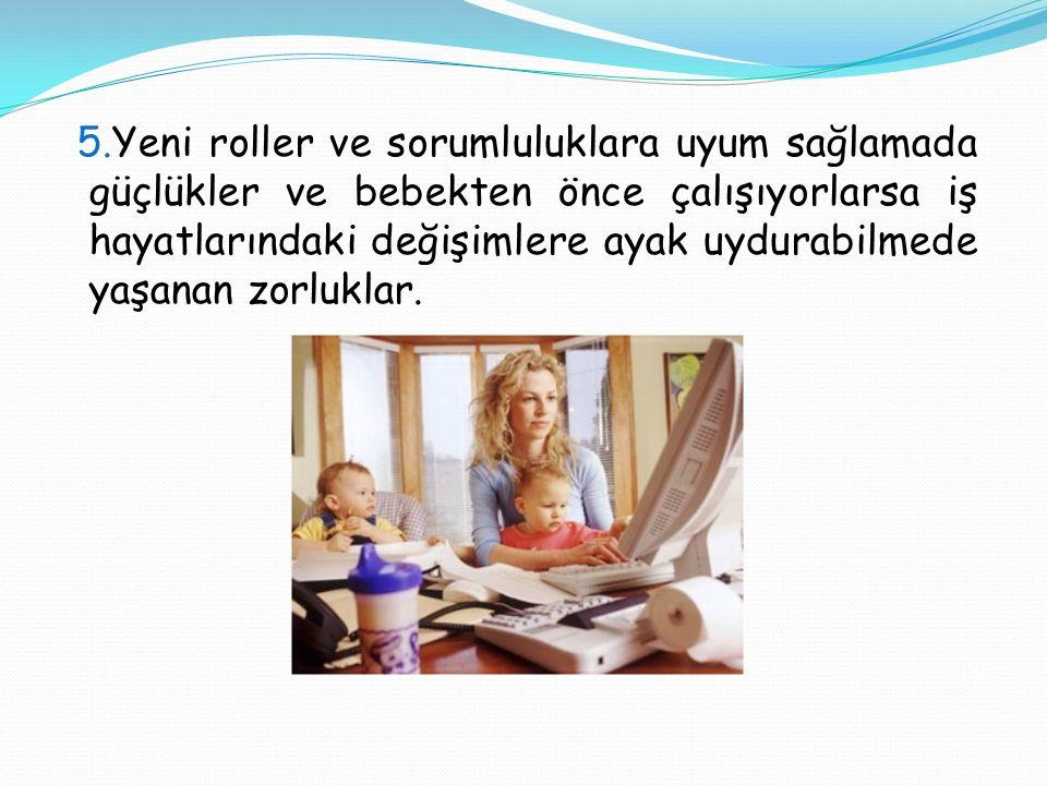 5.Yeni roller ve sorumluluklara uyum sağlamada güçlükler ve bebekten önce çalışıyorlarsa iş hayatlarındaki değişimlere ayak uydurabilmede yaşanan zorl