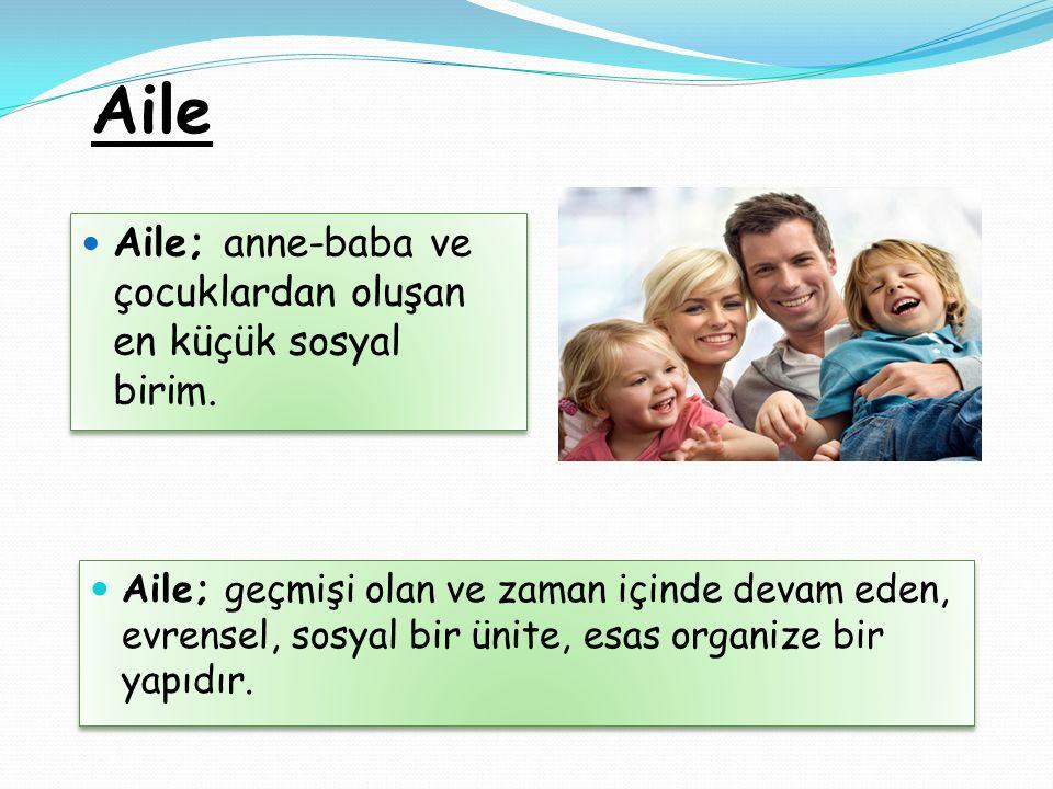 Aile Aile; geçmişi olan ve zaman içinde devam eden, evrensel, sosyal bir ünite, esas organize bir yapıdır. Aile; anne-baba ve çocuklardan oluşan en kü