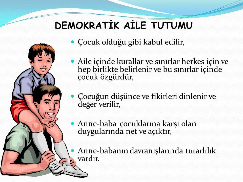 DEMOKRATİK AİLE TUTUMU Çocuk olduğu gibi kabul edilir, Aile içinde kurallar ve sınırlar herkes için ve hep birlikte belirlenir ve bu sınırlar içinde ç