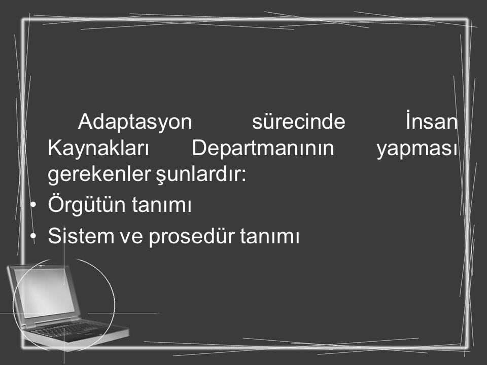 Adaptasyon sürecinde İnsan Kaynakları Departmanının yapması gerekenler şunlardır: Örgütün tanımı Sistem ve prosedür tanımı