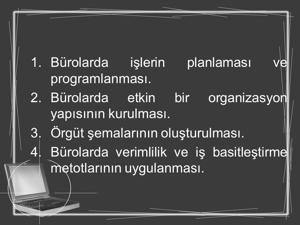 1.Bürolarda işlerin planlaması ve programlanması. 2.Bürolarda etkin bir organizasyon yapısının kurulması. 3.Örgüt şemalarının oluşturulması. 4.Bürolar