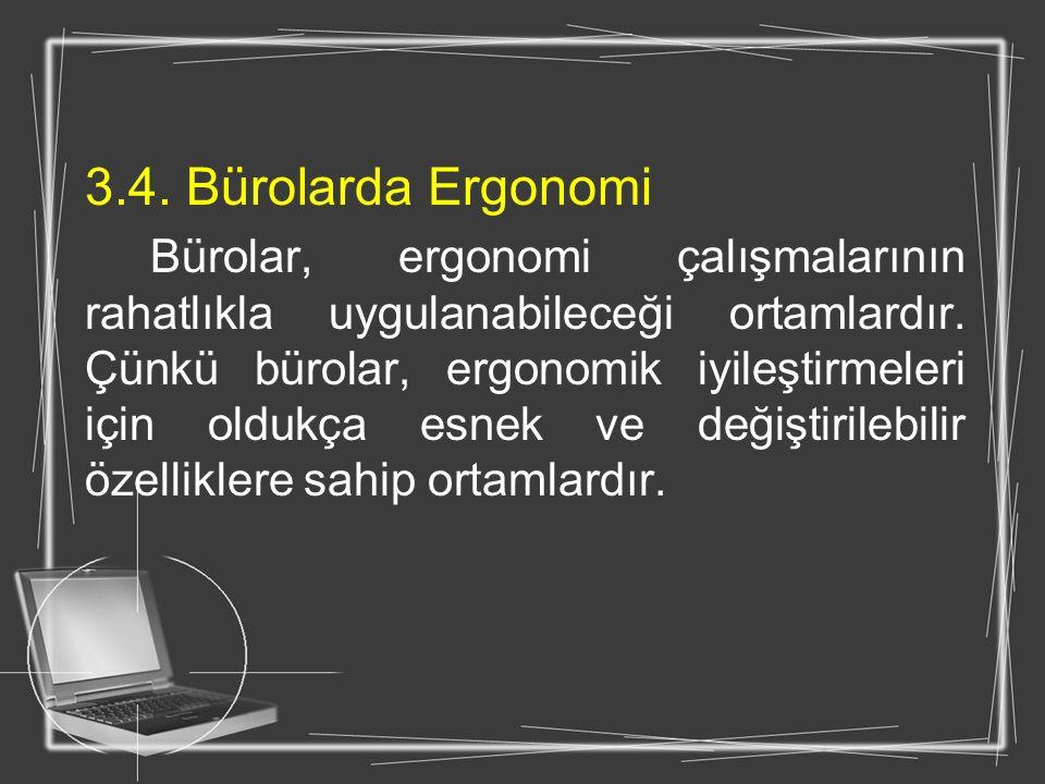 3.4. Bürolarda Ergonomi Bürolar, ergonomi çalışmalarının rahatlıkla uygulanabileceği ortamlardır. Çünkü bürolar, ergonomik iyileştirmeleri için oldukç