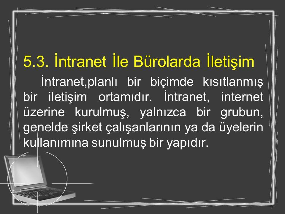 5.3. İntranet İle Bürolarda İletişim İntranet,planlı bir biçimde kısıtlanmış bir iletişim ortamıdır. İntranet, internet üzerine kurulmuş, yalnızca bir