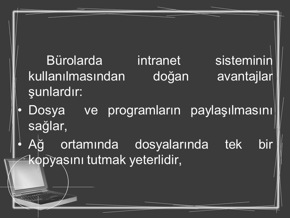 Bürolarda intranet sisteminin kullanılmasından doğan avantajlar şunlardır: Dosya ve programların paylaşılmasını sağlar, Ağ ortamında dosyalarında tek