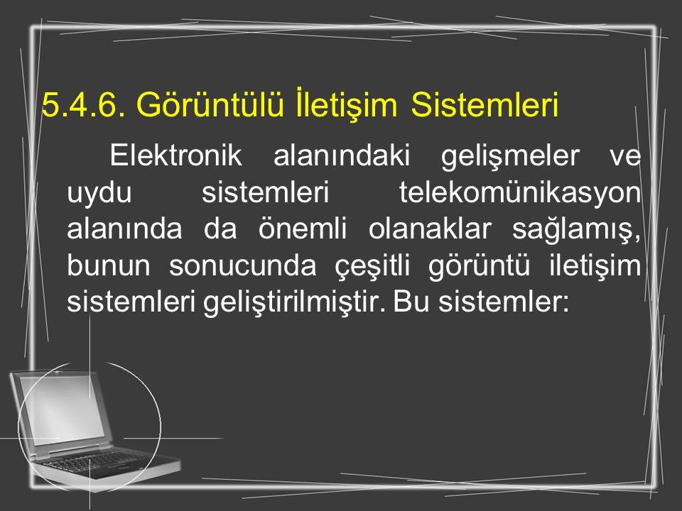 5.4.6. Görüntülü İletişim Sistemleri Elektronik alanındaki gelişmeler ve uydu sistemleri telekomünikasyon alanında da önemli olanaklar sağlamış, bunun