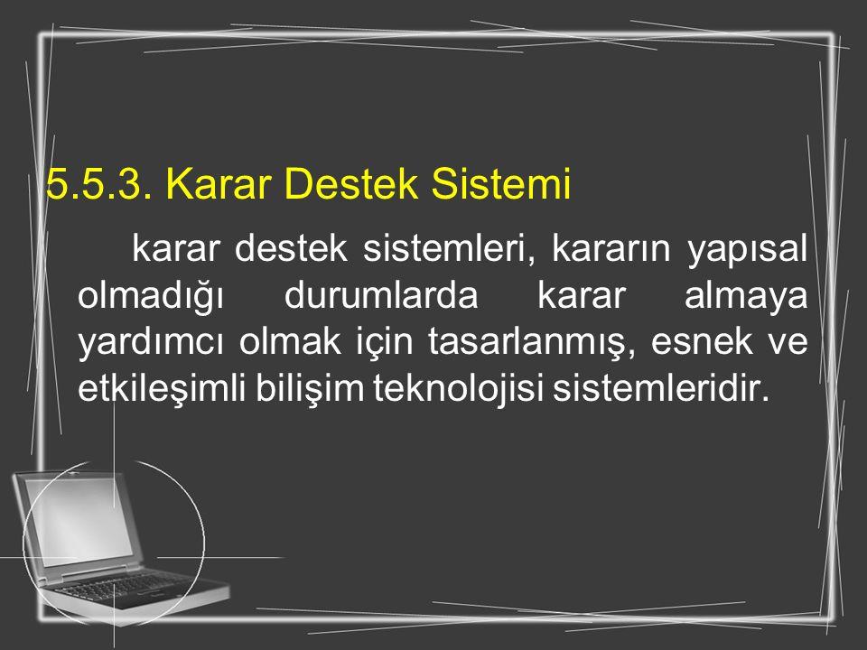 5.5.3. Karar Destek Sistemi karar destek sistemleri, kararın yapısal olmadığı durumlarda karar almaya yardımcı olmak için tasarlanmış, esnek ve etkile