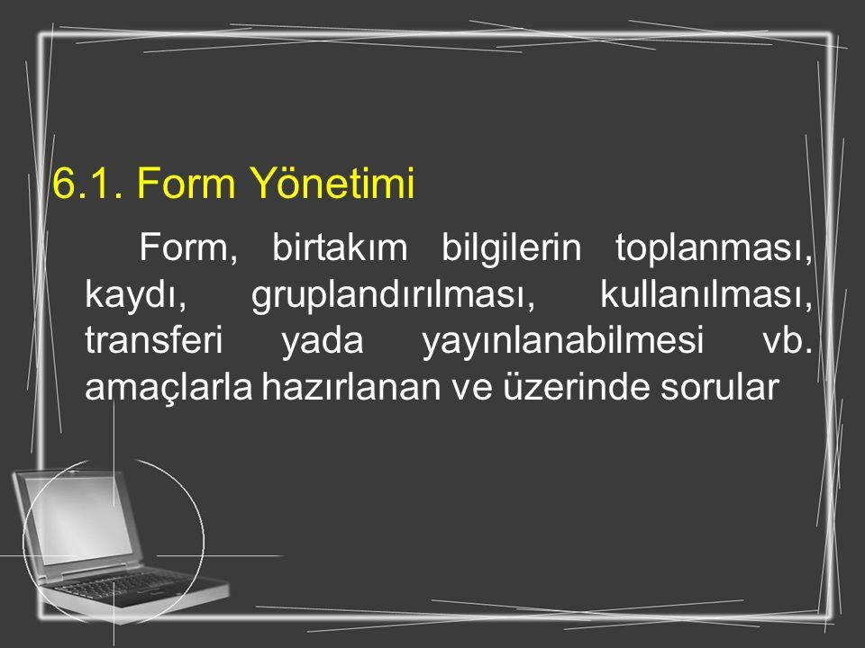 6.1. Form Yönetimi Form, birtakım bilgilerin toplanması, kaydı, gruplandırılması, kullanılması, transferi yada yayınlanabilmesi vb. amaçlarla hazırlan