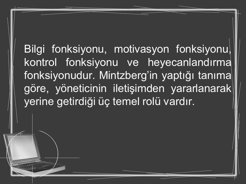 Bilgi fonksiyonu, motivasyon fonksiyonu, kontrol fonksiyonu ve heyecanlandırma fonksiyonudur. Mintzberg'in yaptığı tanıma göre, yöneticinin iletişimde