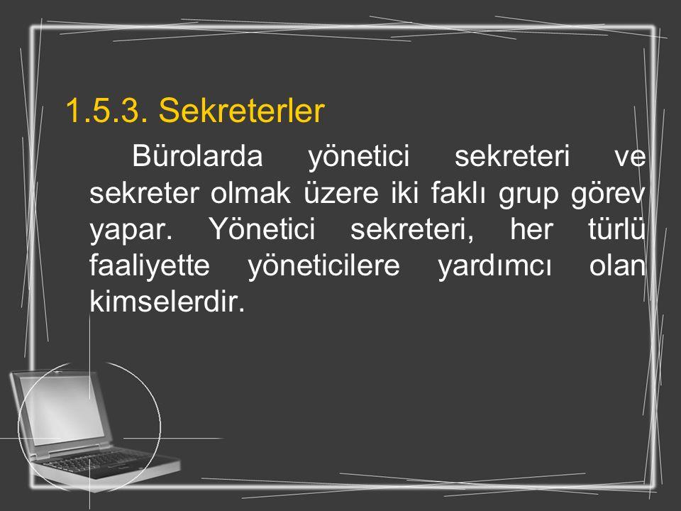 1.5.3. Sekreterler Bürolarda yönetici sekreteri ve sekreter olmak üzere iki faklı grup görev yapar. Yönetici sekreteri, her türlü faaliyette yöneticil
