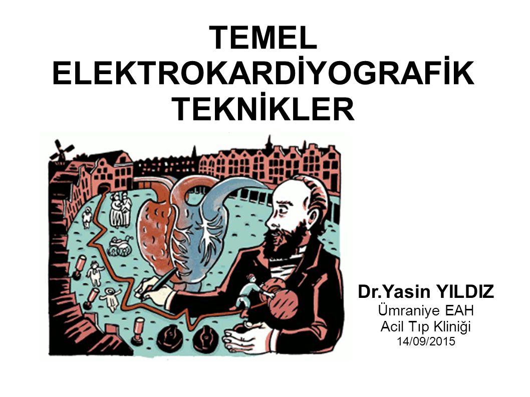 TEMEL ELEKTROKARDİYOGRAFİK TEKNİKLER Dr.Yasin YILDIZ Ümraniye EAH Acil Tıp Kliniği 14/09/2015