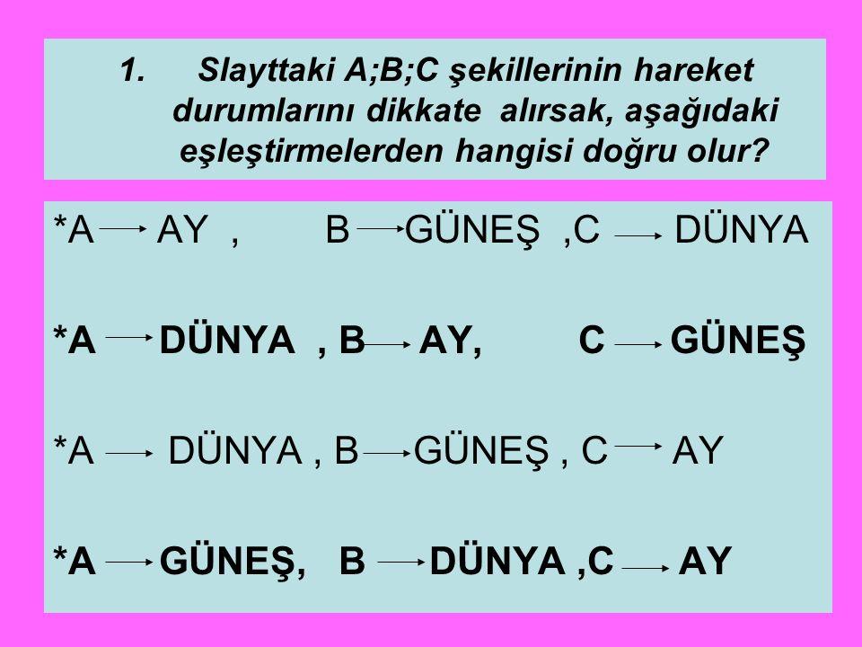 1.Slayttaki A;B;C şekillerinin hareket durumlarını dikkate alırsak, aşağıdaki eşleştirmelerden hangisi doğru olur? *A AY, B GÜNEŞ,C DÜNYA *A DÜNYA, B