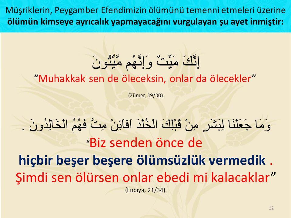 إِنَّكَ مَيِّتٌ وَإِنَّهُم مَّيِّتُونَ Muhakkak sen de öleceksin, onlar da ölecekler (Zümer, 39/30)..
