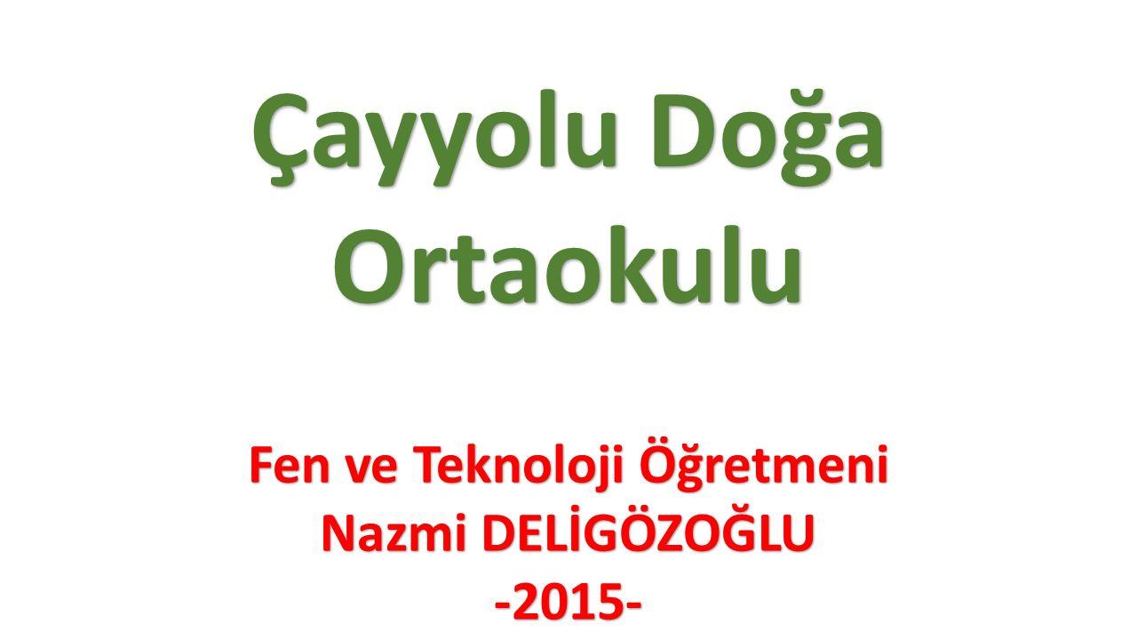 Fen ve Teknoloji Öğretmeni Nazmi DELİGÖZOĞLU -2015- Çayyolu Doğa Ortaokulu