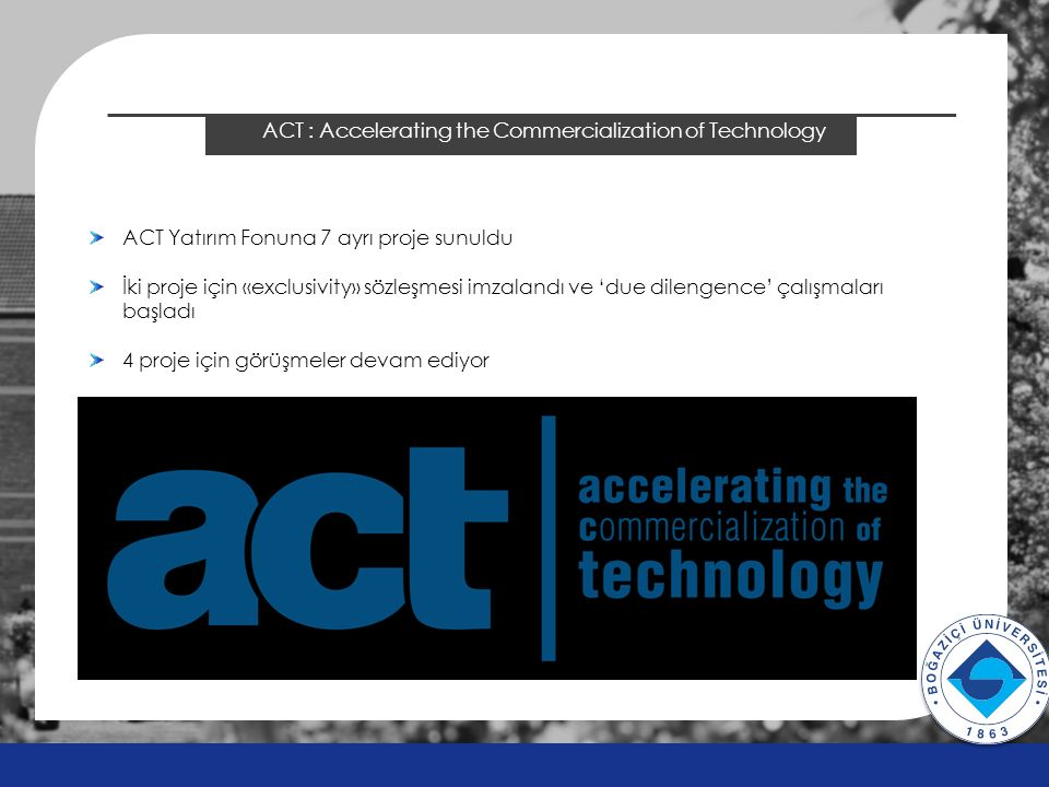 2014 ÖSYS Sonuçları ACT : Accelerating the Commercialization of Technology v v ACT Yatırım Fonuna 7 ayrı proje sunuldu İki proje için «exclusivity» sözleşmesi imzalandı ve 'due dilengence' çalışmaları başladı 4 proje için görüşmeler devam ediyor