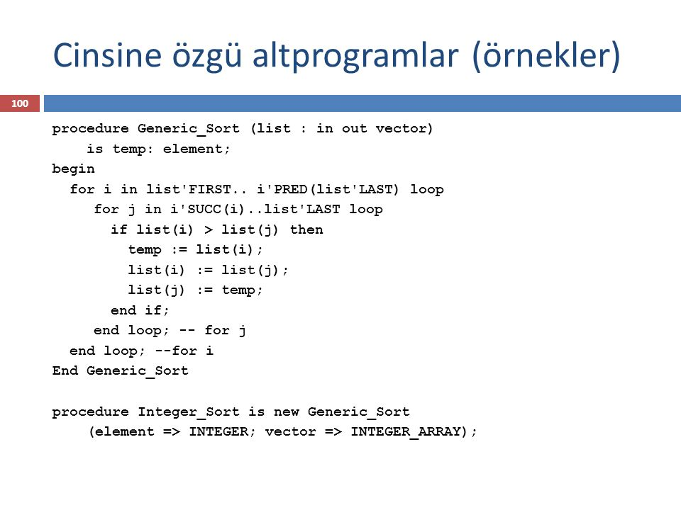 Cinsine özgü altprogramlar (örnekler) 100 procedure Generic_Sort (list : in out vector) is temp: element; begin for i in list FIRST..