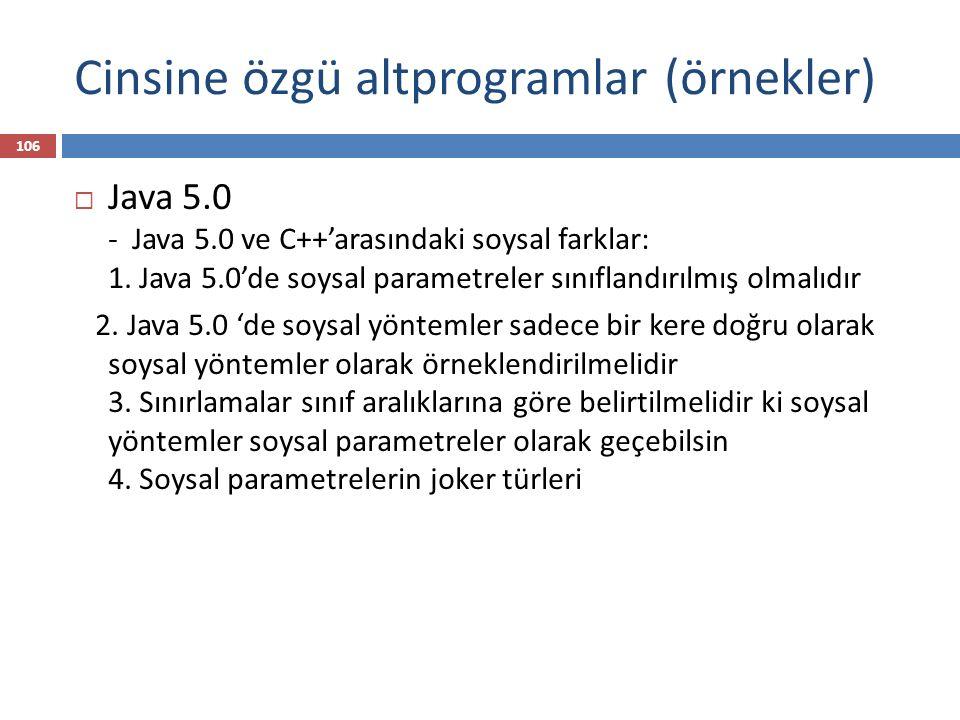 Cinsine özgü altprogramlar (örnekler)  Java 5.0 - Java 5.0 ve C++'arasındaki soysal farklar: 1. Java 5.0'de soysal parametreler sınıflandırılmış olma