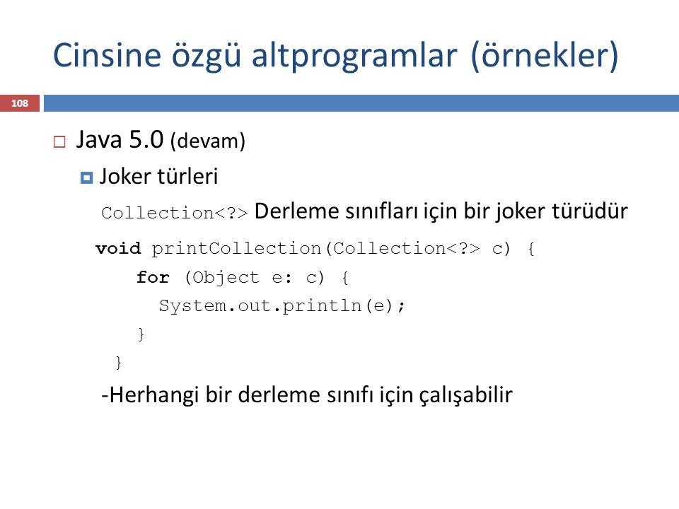 Cinsine özgü altprogramlar (örnekler)  Java 5.0 (devam)  Joker türleri Collection Derleme sınıfları için bir joker türüdür void printCollection(Coll