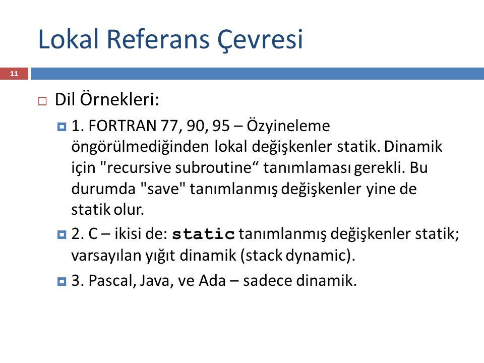 Lokal Referans Çevresi 11  Dil Örnekleri:  1. FORTRAN 77, 90, 95 – Özyineleme öngörülmediğinden lokal değişkenler statik. Dinamik için