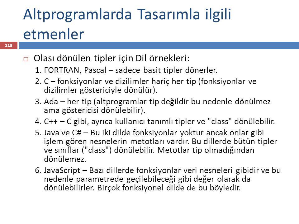 Altprogramlarda Tasarımla ilgili etmenler 113  Olası dönülen tipler için Dil örnekleri: 1. FORTRAN, Pascal – sadece basit tipler dönerler. 2. C – fon