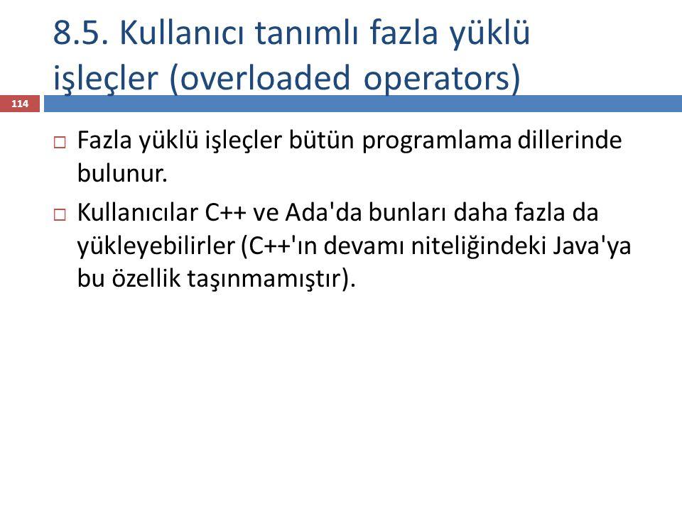 8.5. Kullanıcı tanımlı fazla yüklü işleçler (overloaded operators) 114  Fazla yüklü işleçler bütün programlama dillerinde bulunur.  Kullanıcılar C++
