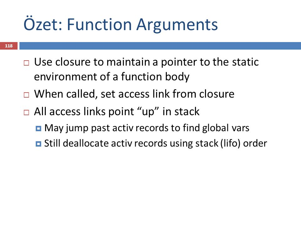 Özet: Function Arguments  Use closure to maintain a pointer to the static environment of a function body  When called, set access link from closure  All access links point up in stack  May jump past activ records to find global vars  Still deallocate activ records using stack (lifo) order 118