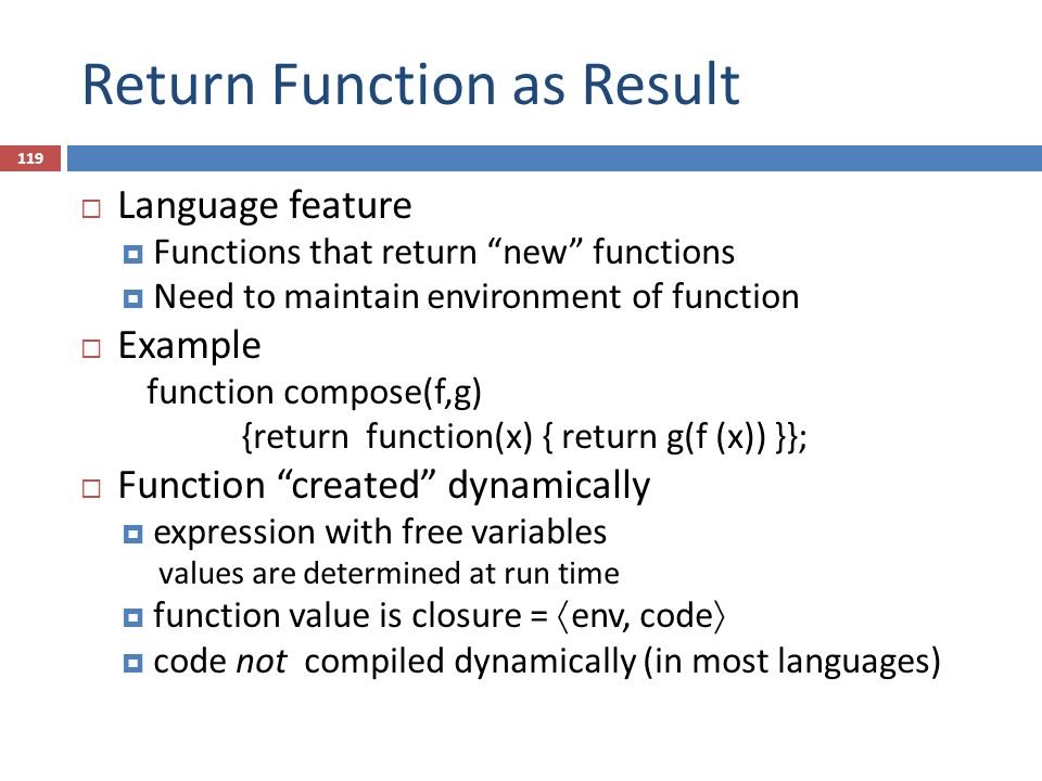 Return Function as Result  Language feature  Functions that return new functions  Need to maintain environment of function  Example function compose(f,g) {return function(x) { return g(f (x)) }};  Function created dynamically  expression with free variables values are determined at run time  function value is closure =  env, code   code not compiled dynamically (in most languages) 119
