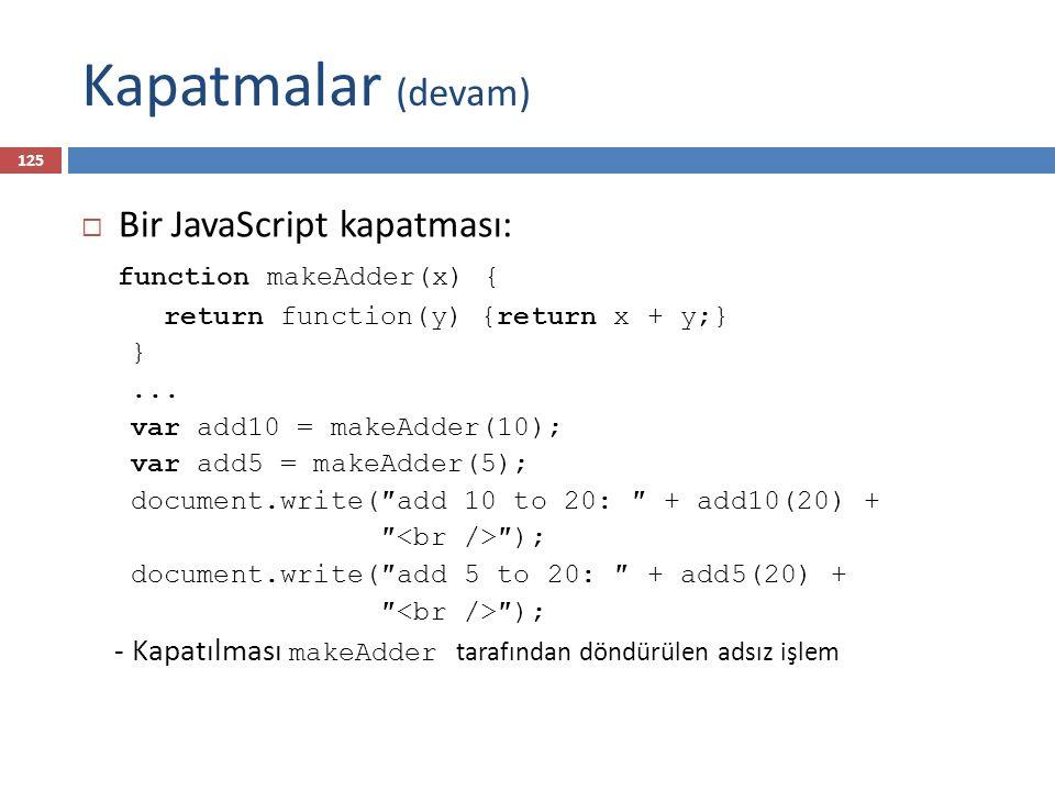Kapatmalar (devam)  Bir JavaScript kapatması: function makeAdder(x) { return function(y) {return x + y;} }... var add10 = makeAdder(10); var add5 = m