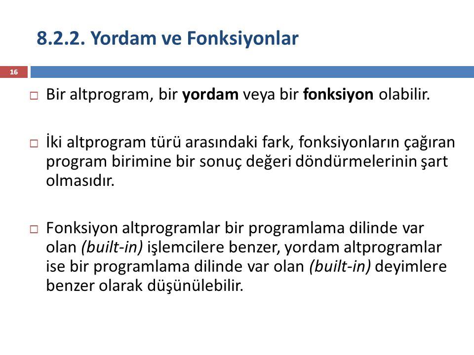 8.2.2. Yordam ve Fonksiyonlar 16  Bir altprogram, bir yordam veya bir fonksiyon olabilir.  İki altprogram türü arasındaki fark, fonksiyonların çağır