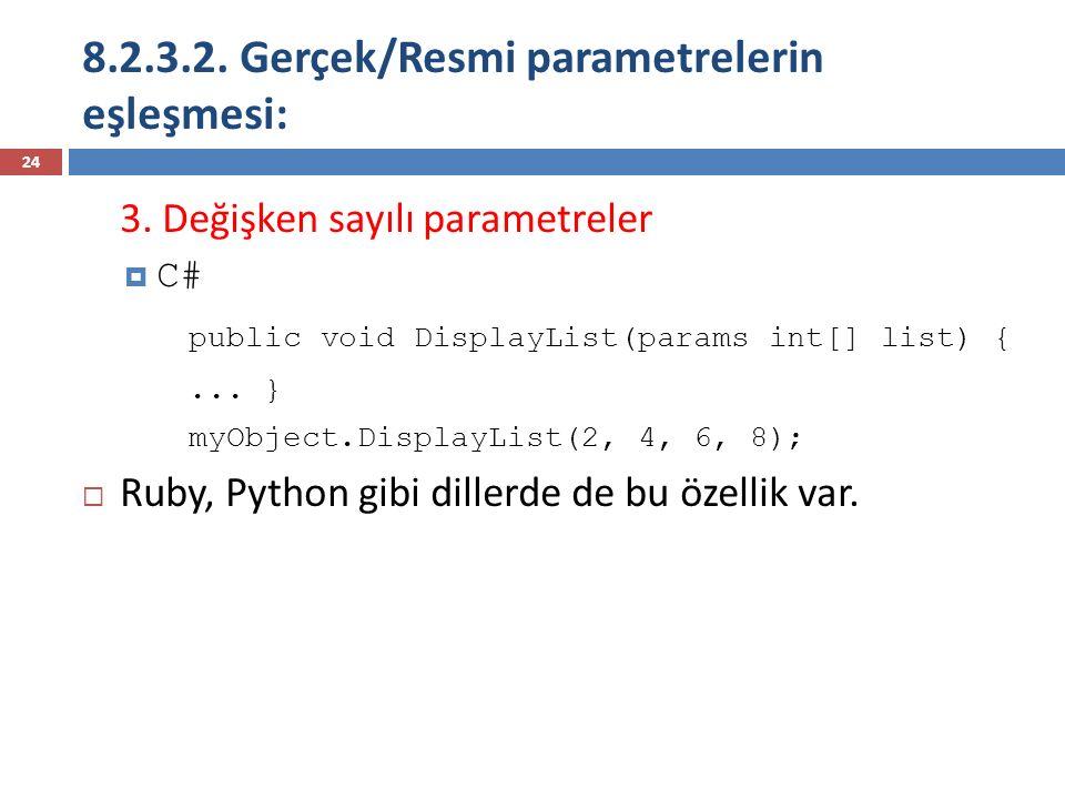 8.2.3.2. Gerçek/Resmi parametrelerin eşleşmesi: 24 3. Değişken sayılı parametreler  C# public void DisplayList(params int[] list) {... } myObject.Dis