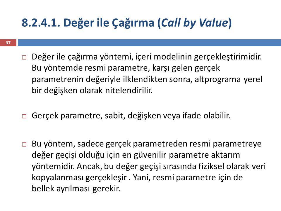 8.2.4.1. Değer ile Çağırma (Call by Value) 37  Değer ile çağırma yöntemi, içeri modelinin gerçekleştirimidir. Bu yöntemde resmi parametre, karşı gele